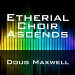 Doug Maxwell - Etherial Choir Ascends